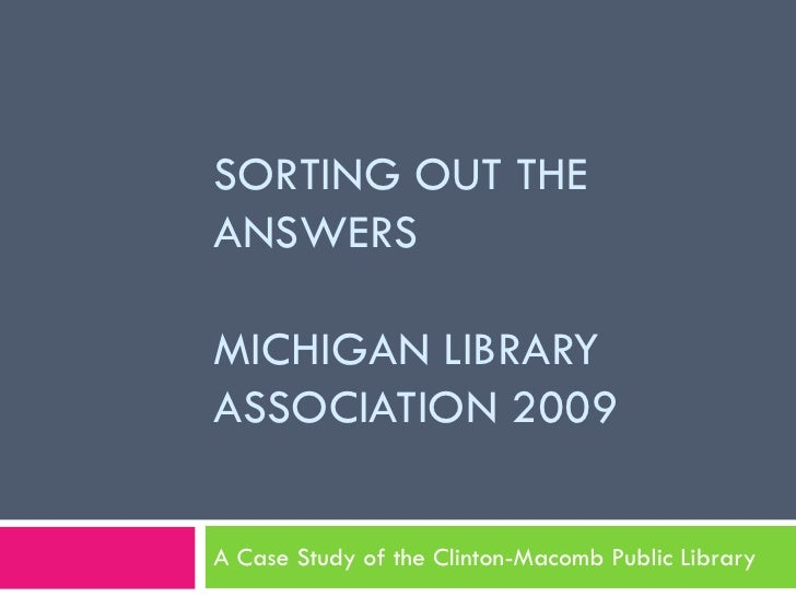Sorting out the answersMichigan Library Association 2009<br />A Case Study of the Clinton-Macomb Public Library<br />