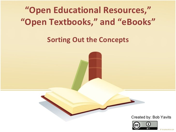 """ Open Educational Resources,"" ""Open Textbooks,"" and ""eBooks"" Sorting Out the Concepts Created by: Bob Yavits"