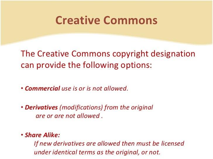 Creative Commons <ul><li>The Creative Commons copyright designation can provide the following options: </li></ul><ul><li>C...