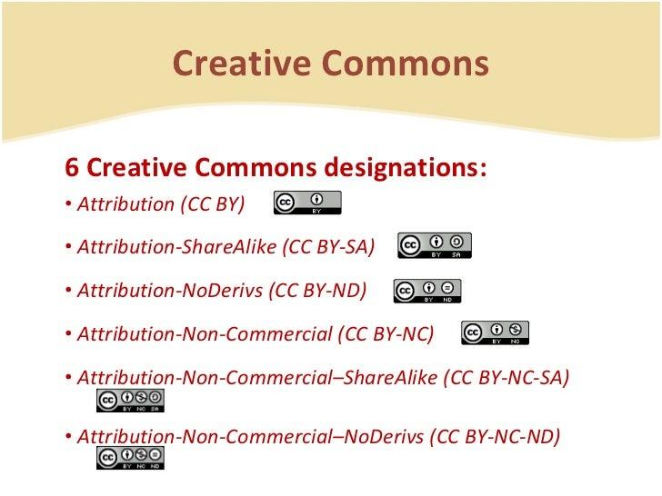 Creative Commons <ul><li>6 Creative Commons designations: </li></ul><ul><li>Attribution (CC BY)  </li></ul><ul><li>Attribu...