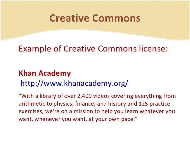 Creative Commons <ul><li>Example of Creative Commons license: </li></ul><ul><li>Khan Academy   http://www.khanacademy.org/...