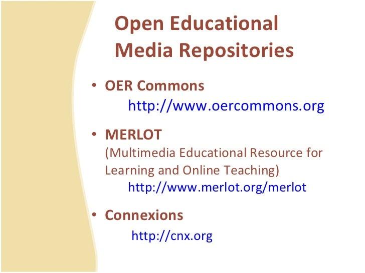 Open Educational Media Repositories <ul><li>OER Commons http://www.oercommons.org </li></ul><ul><li>MERLOT (Multimedia Edu...