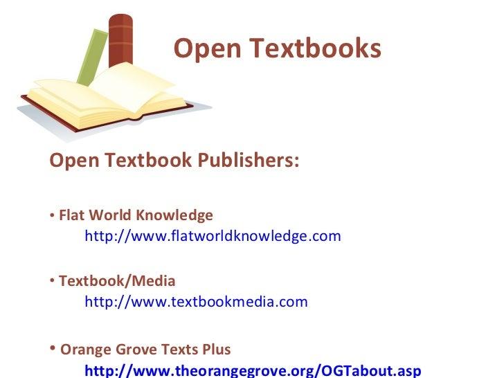 <ul><li>Open Textbook Publishers: </li></ul><ul><li>Flat World Knowledge   http://www.flatworldknowledge.com </li></ul><ul...