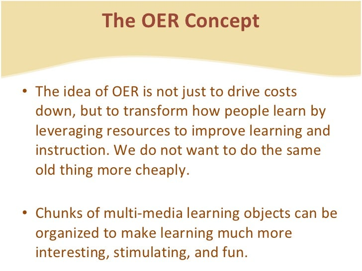 The OER Concept <ul><li>The idea of OER is not just to drive costs down, but to transform how people learn by leveraging r...