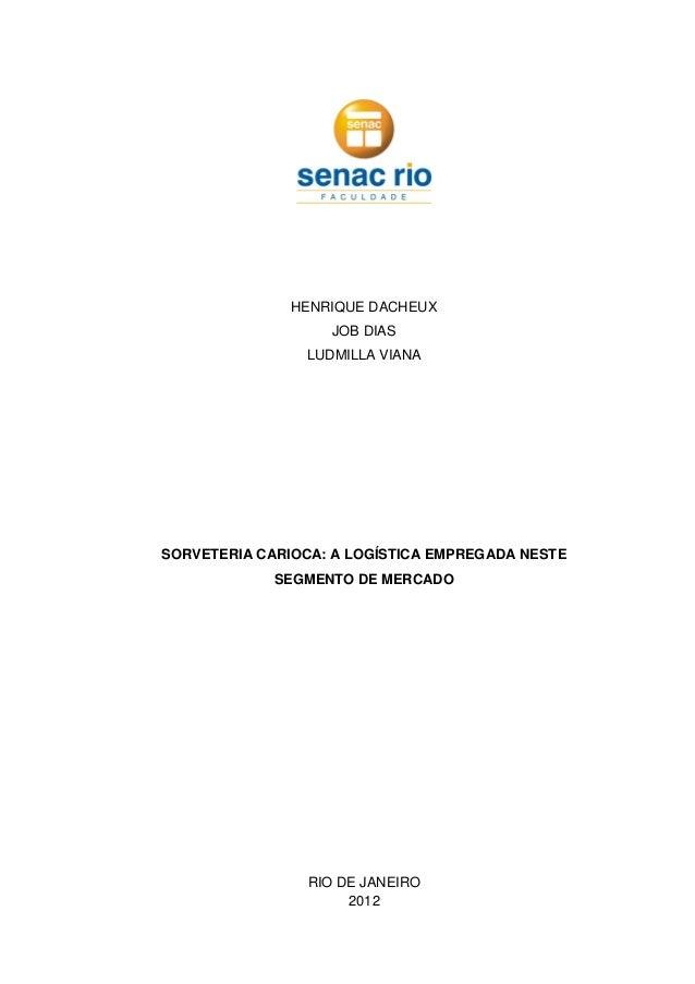 HENRIQUE DACHEUX JOB DIAS LUDMILLA VIANA SORVETERIA CARIOCA: A LOGÍSTICA EMPREGADA NESTE SEGMENTO DE MERCADO RIO DE JANEIR...
