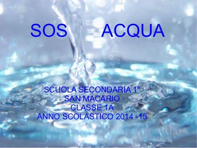 SCUOLA SECONDARIA 1° SAN MACARIO CLASSE 1A ANNO SCOLASTICO 2014 -15 SOS ACQUA