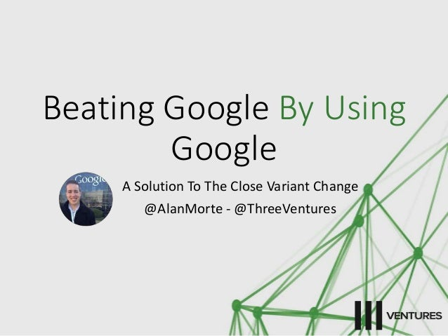 Beating Google By Using  Google  A Solution To The Close Variant Change  @AlanMorte - @ThreeVentures