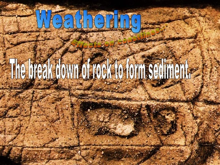 Weathering Effects on coastlines... By Sam and Cade The break down of rock to form sediment.