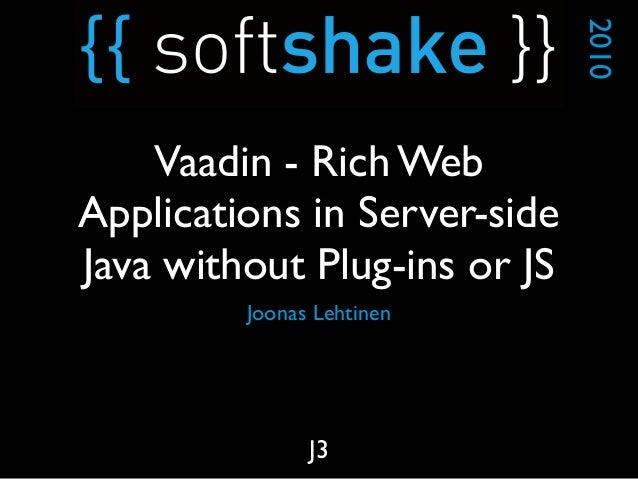Joonas Lehtinen 2010 J3 Vaadin - Rich Web Applications in Server-side Java without Plug-ins or JS