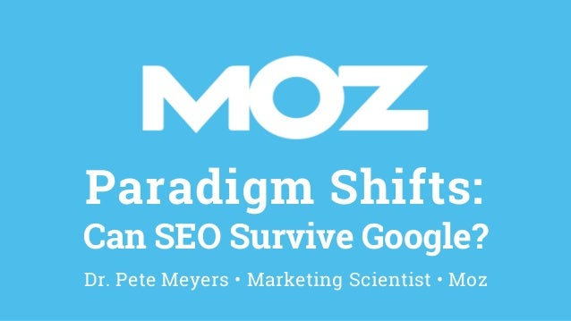 Paradigm Shifts: Can SEO Survive Google? Dr. Pete Meyers • Marketing Scientist • Moz