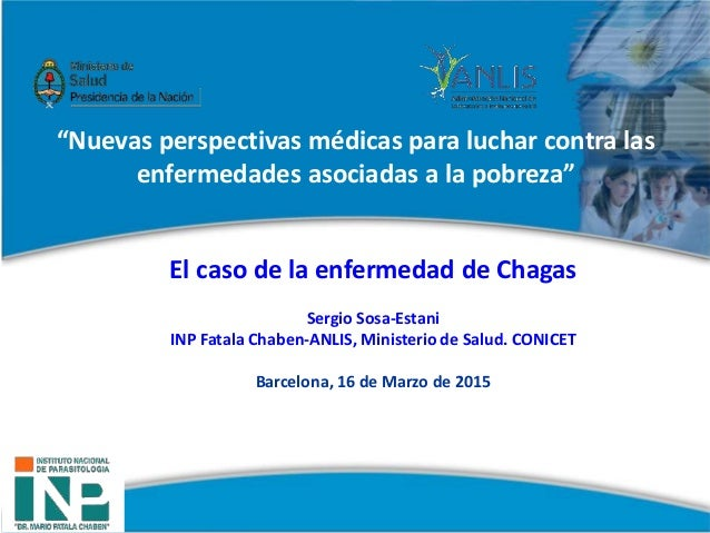 El caso de la enfermedad de Chagas Sergio Sosa-Estani INP Fatala Chaben-ANLIS, Ministerio de Salud. CONICET Barcelona, 16 ...