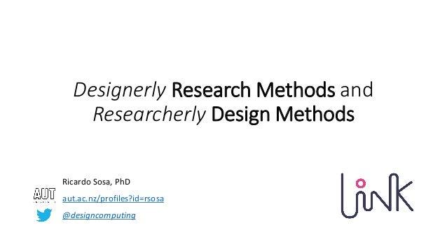 Designerly Research Methods and Researcherly Design Methods Ricardo Sosa, PhD aut.ac.nz/profiles?id=rsosa @designcomputing
