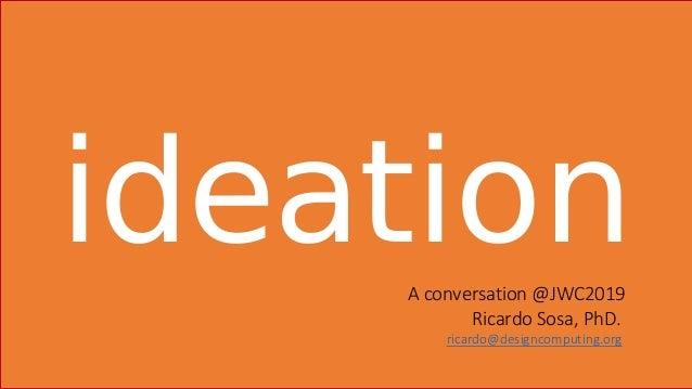 ideationA conversation @JWC2019 Ricardo Sosa, PhD. ricardo@designcomputing.org