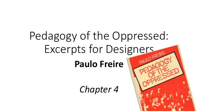 Pedagogy of the Oppressed: Excerpts for Designers Paulo Freire Chapter 4