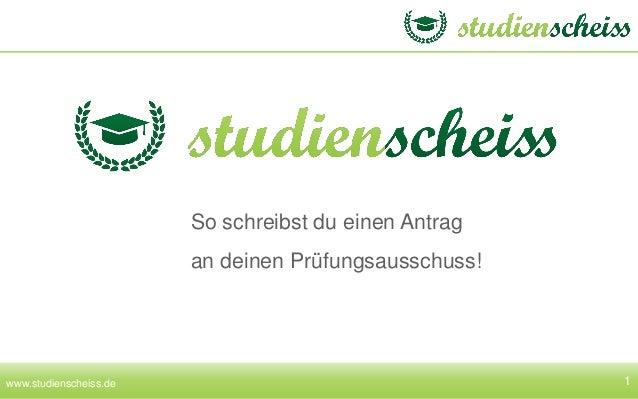 1 So schreibst du einen Antrag an deinen Prüfungsausschuss! www.studienscheiss.de