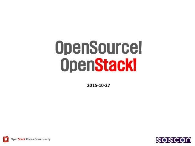 OpenStack Korea Community OpenSource! OpenStack! 2015-10-27