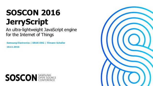 An ultra-lightweight JavaScript engine for the Internet of Things SOSCON 2016 JerryScript Samsung Electronics | SRUK OSG |...