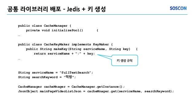 공통 라이브러리 배포 – Jedis + 키 생성 public class CacheManager { private void initializePool() { … public class CacheKeyMaker implem...