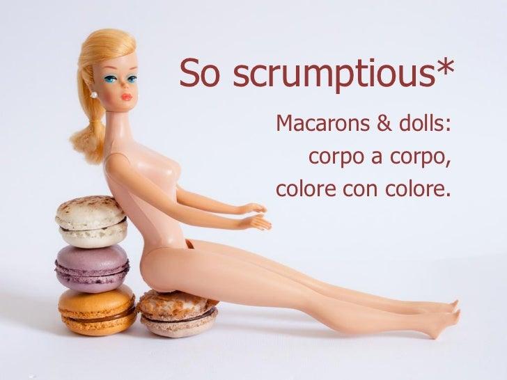 So scrumptious*     Macarons & dolls:        corpo a corpo,     colore con colore.