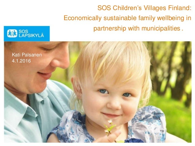 SOS Children's Villages Finland: Economically sustainable family wellbeing in partnership with municipalities . Kati Palsa...