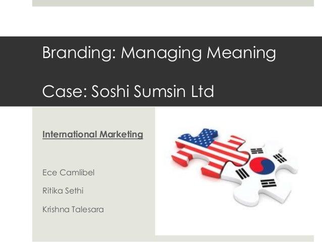 Branding: Managing Meaning Case: Soshi Sumsin Ltd International Marketing  Ece Camlibel Ritika Sethi  Krishna Talesara