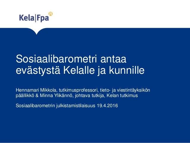 Sosiaalibarometri antaa evästystä Kelalle ja kunnille Hennamari Mikkola, tutkimusprofessori, tieto- ja viestintäyksikön pä...