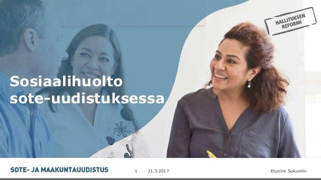 -21.3.2017 Etunimi Sukunimi1 Sosiaalihuolto sote-uudistuksessa