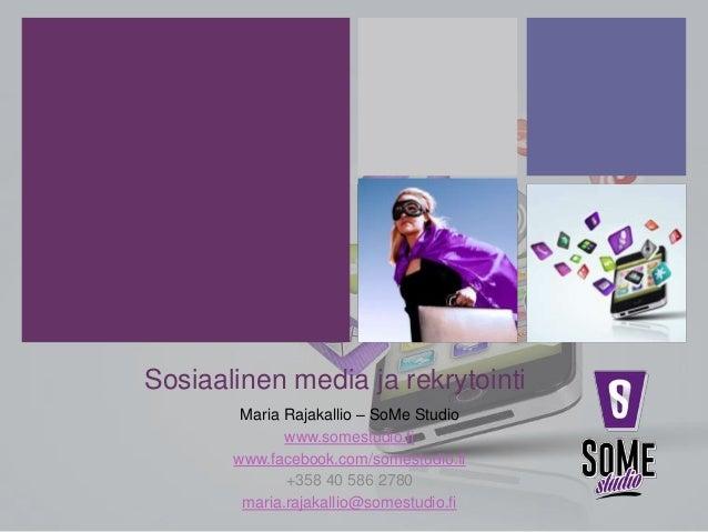 Sosiaalinen media ja rekrytointi Maria Rajakallio – SoMe Studio www.somestudio.fi www.facebook.com/somestudio.fi +358 40 5...