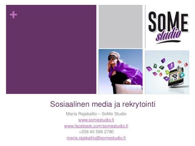 + Sosiaalinen media ja rekrytointi Maria Rajakallio – SoMe Studio www.somestudio.fi www.facebook.com/somestudio.fi +358 40...