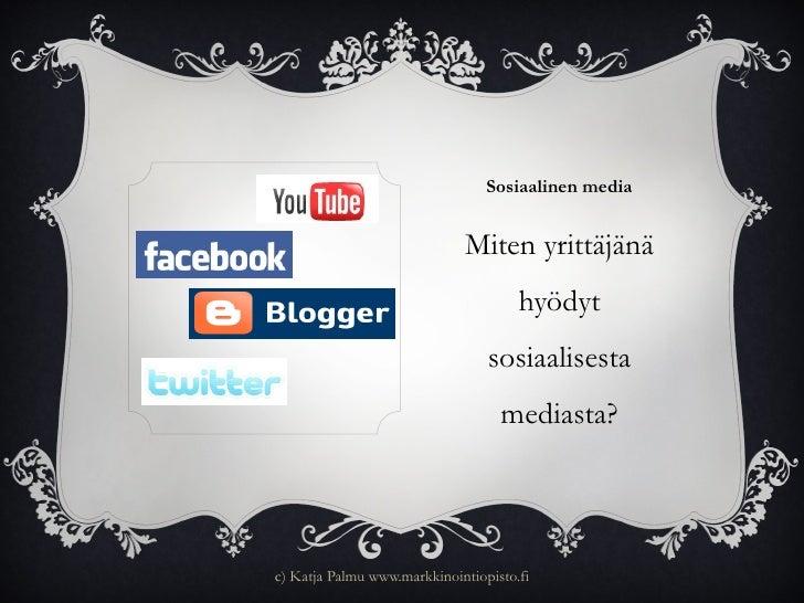 Sosiaalinen media <ul><li>Miten yrittäjänä hyödyt sosiaalisesta mediasta? </li></ul>c) Katja Palmu www.markkinointiopisto.fi