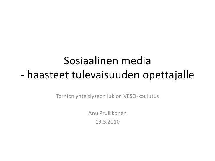 Sosiaalinen media - haasteet tulevaisuuden opettajalle<br />Tornion yhteislyseon lukion VESO-koulutus<br />Anu Pruikkonen<...