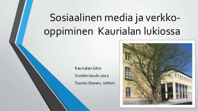 Sosiaalinen media ja verkko- oppiminen Kaurialan lukiossa Kaurialan lukio Vuoden koulu 2012 Tuomo Iltanen, rehtori