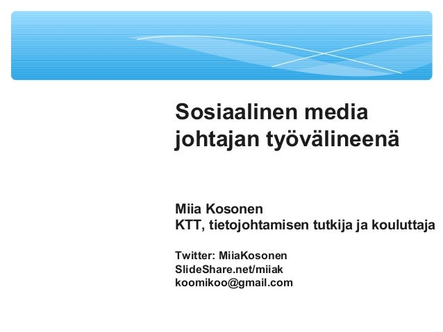 Sosiaalinen media johtajan työvälineenä Miia Kosonen KTT, tietojohtamisen tutkija ja kouluttaja Twitter: MiiaKosonen Slide...