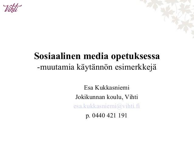 Sosiaalinen media opetuksessa -muutamia käytännön esimerkkejä Esa Kukkasniemi Jokikunnan koulu, Vihti esa.kukkasniemi@viht...