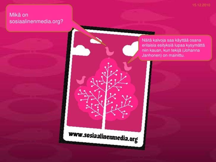 15.12.2010<br />Mikä on sosiaalinenmedia.org? <br />Näitä kalvoja saa käyttää osana erilaisia esityksiä lupaa kysymättä ni...