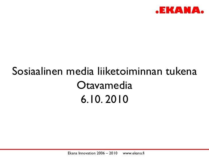 Sosiaalinen media liiketoiminnan tukena              Otavamedia               6.10. 2010               Ekana Innovation 20...