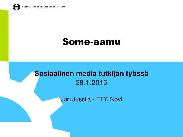 Some-aamu Sosiaalinen media tutkijan työssä 28.1.2015 Jari Jussila / TTY, Novi