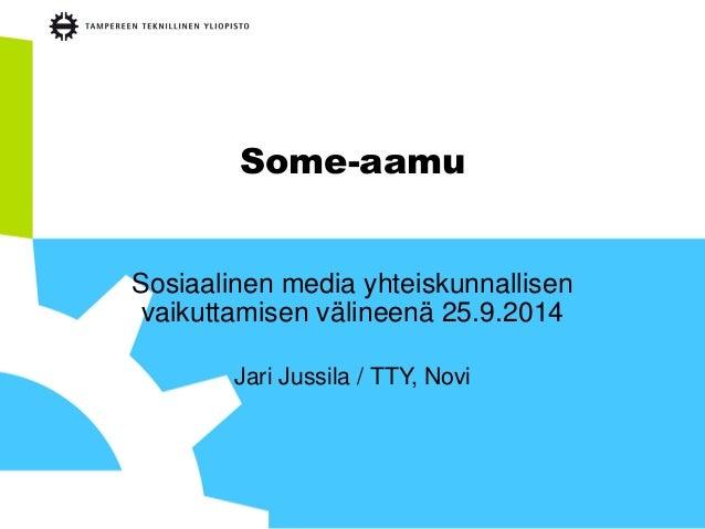 Some-aamu  Sosiaalinen media yhteiskunnallisen vaikuttamisen välineenä 25.9.2014  Jari Jussila / TTY, Novi