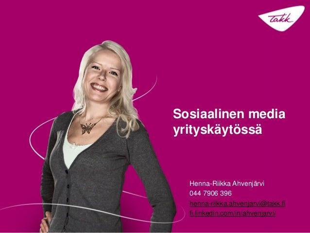 Sosiaalinen media yrityskäytössä  Henna-Riikka Ahvenjärvi 044 7906 396 henna-riikka.ahvenjarvi@takk.fi fi.linkedin.com/in/...