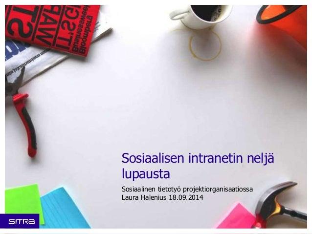 Sosiaalisen intranetin neljä  lupausta  Sosiaalinen tietotyö projektiorganisaatiossa  Laura Halenius 18.09.2014