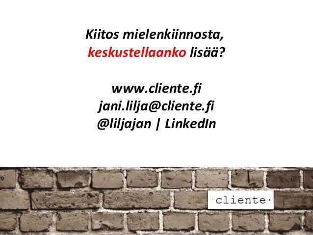 Kiitos mielenkiinnosta,keskustellaanko lisää?   www.cliente.fi jani.lilja@cliente.fi @liljajan   LinkedIn