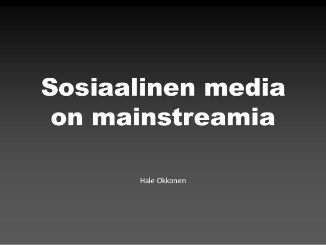 Sosiaalinen media on mainstreamia      Hale Okkonen
