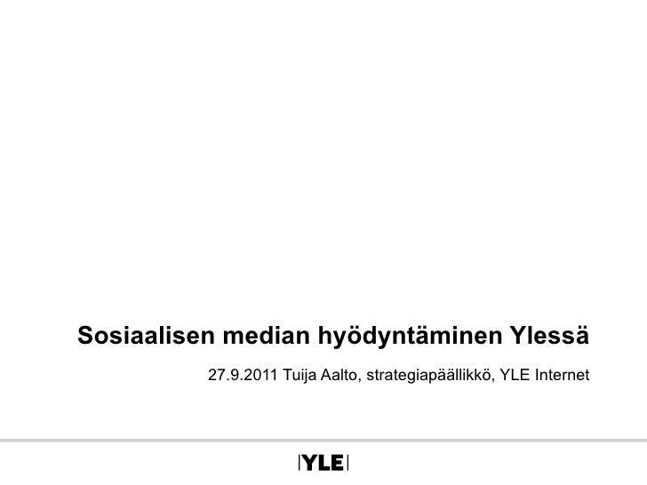 Sosiaalisen median hyödyntäminen Ylessä 27.9.2011 Tuija Aalto, strategiapäällikkö, YLE Internet