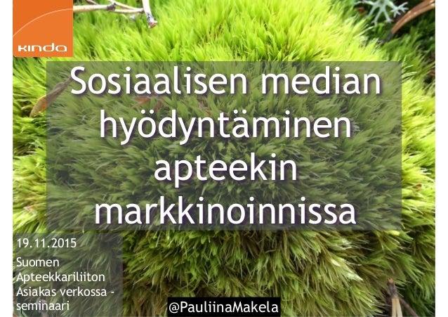 @PauliinaMakela1 19.11.2015 Suomen Apteekkariliiton Asiakas verkossa - seminaari Sosiaalisen median hyödyntäminen apteekin...