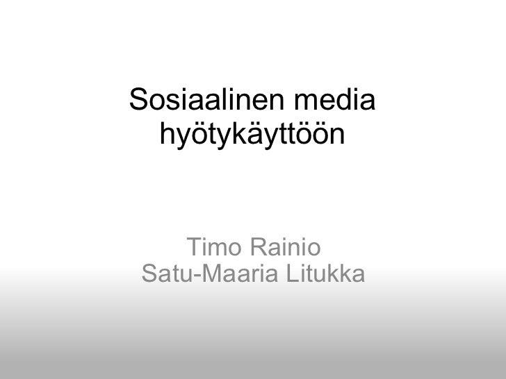 Sosiaalinen media hyötykäyttöön Timo Rainio Satu-Maaria Litukka