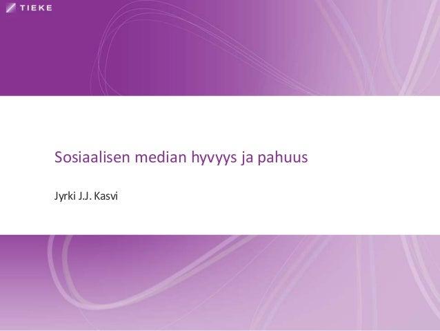 Sosiaalisen median hyvyys ja pahuus Jyrki J.J. Kasvi
