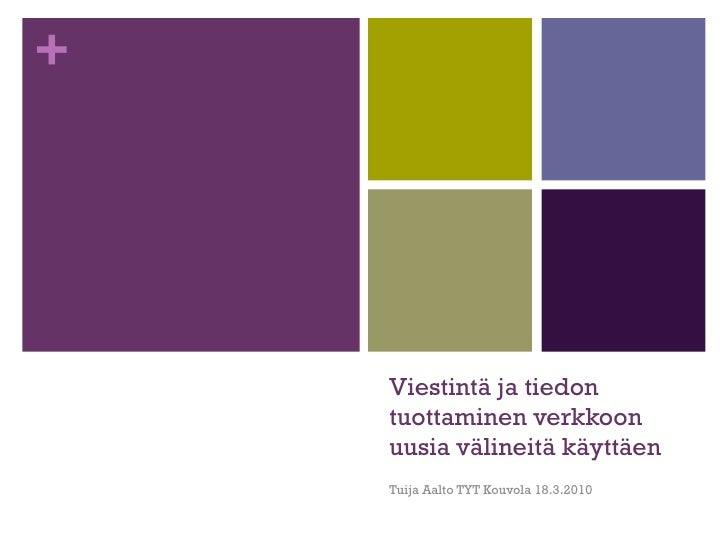 Viestintä ja tiedon tuottaminen verkkoon uusia välineitä käyttäen Tuija Aalto TYT Kouvola 18.3.2010
