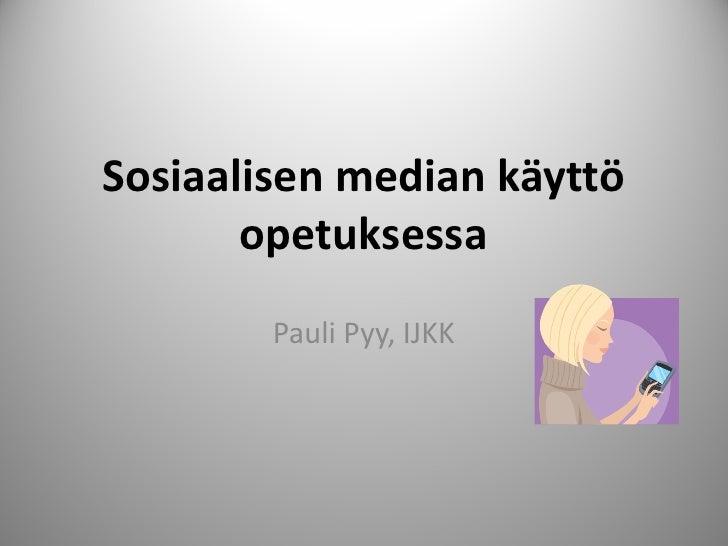 Sosiaalisen median käyttö        opetuksessa         Pauli Pyy, IJKK                                 1