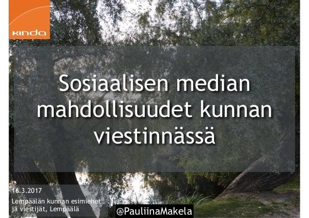 @PauliinaMakela1 16.3.2017 Lempäälän kunnan esimiehet ja viestijät, Lempäälä Sosiaalisen median mahdollisuudet kunnan vies...