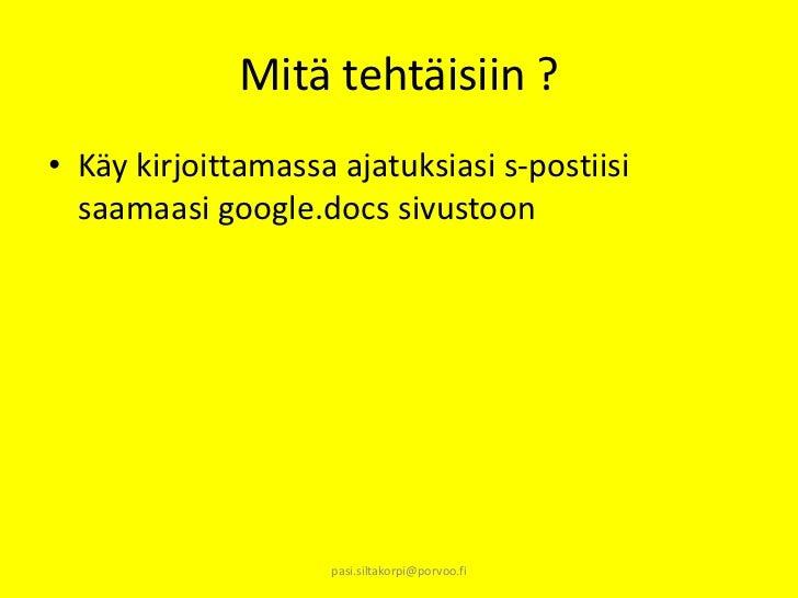 Mitä tehtäisiin ?• Käy kirjoittamassa ajatuksiasi s-postiisi  saamaasi google.docs sivustoon                    pasi.silta...